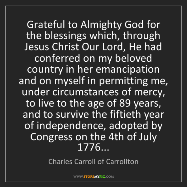 Charles Carroll of Carrollton: Grateful to Almighty God for the blessings which, through...