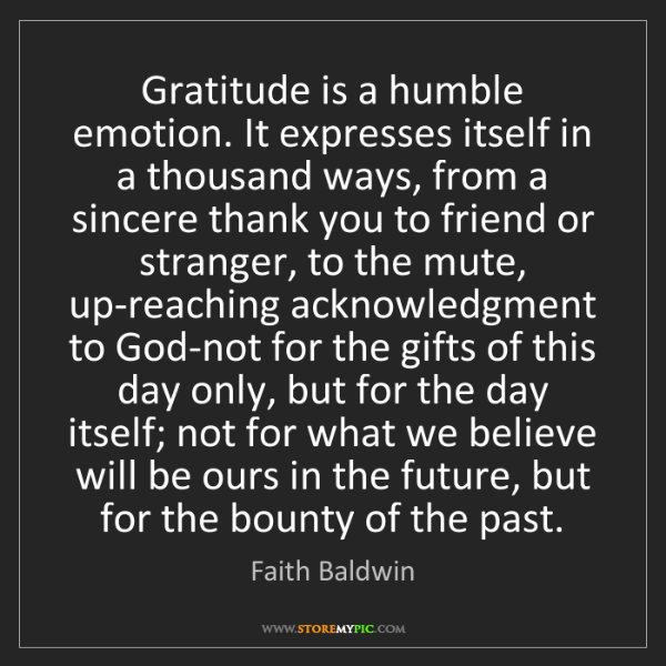 Faith Baldwin: Gratitude is a humble emotion. It expresses itself in...