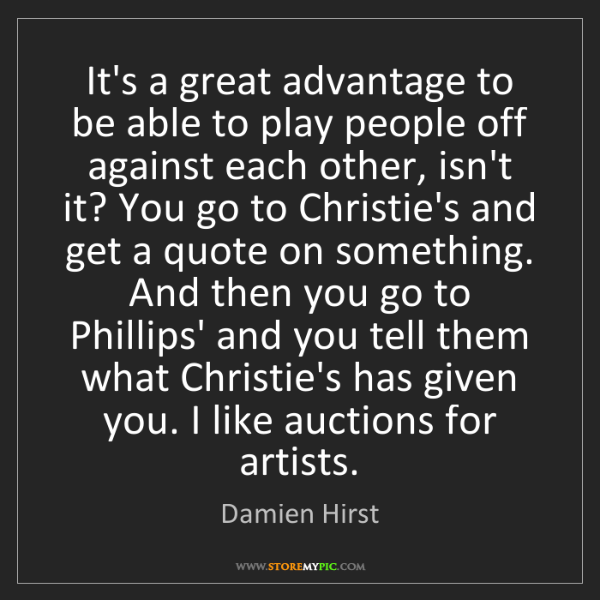 Damien Hirst: It's a great advantage to be able to play people off...