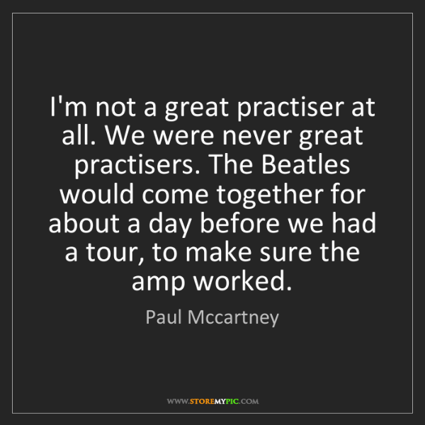 Paul Mccartney: I'm not a great practiser at all. We were never great...