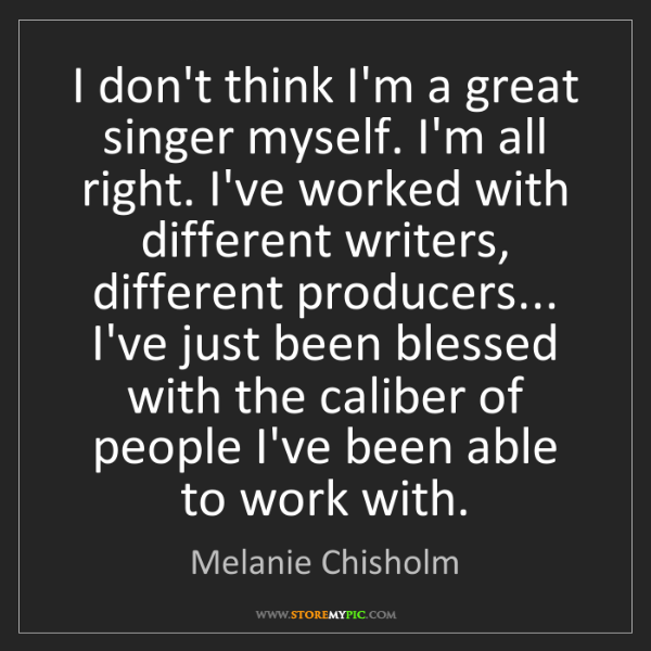 Melanie Chisholm: I don't think I'm a great singer myself. I'm all right....