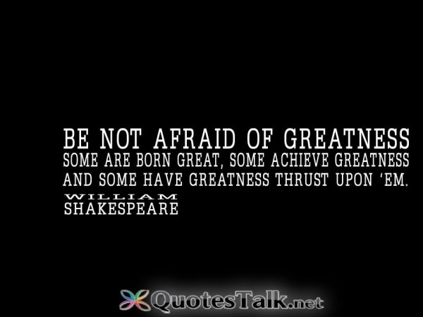 Be not afraid of greatness some are born great some achieve greatness 002