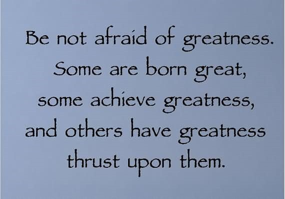 Be not afraid of greatness some are born great some achieve greatness and others hav