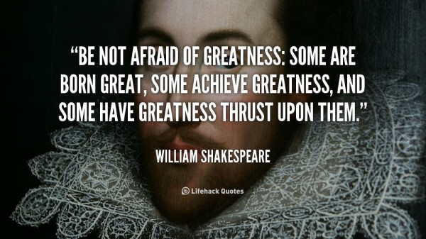 Be not afraid of greatness some are born great some achieve greatness and some have