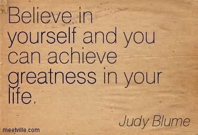 Believe in yourself and you can achieve greatness in your life