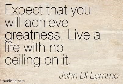 Expect that you achieve greatness live a life with no celing on it
