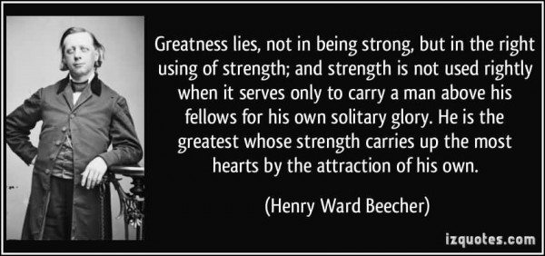 Greatness lies not in being strong but in the right using of strength