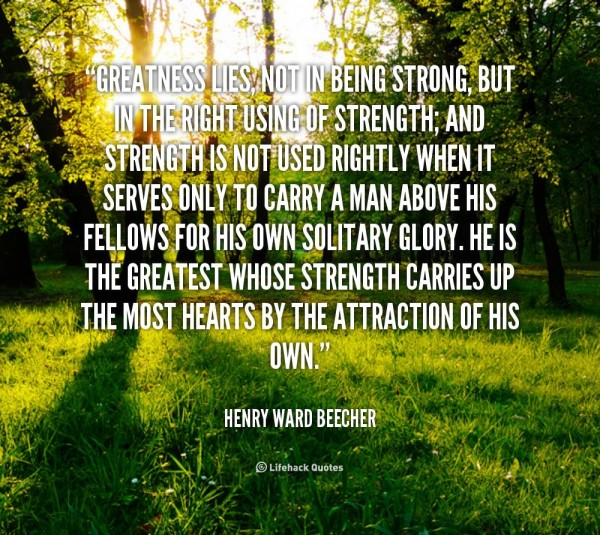 Greatness lies not in being strong but in the right using of strength and strength i