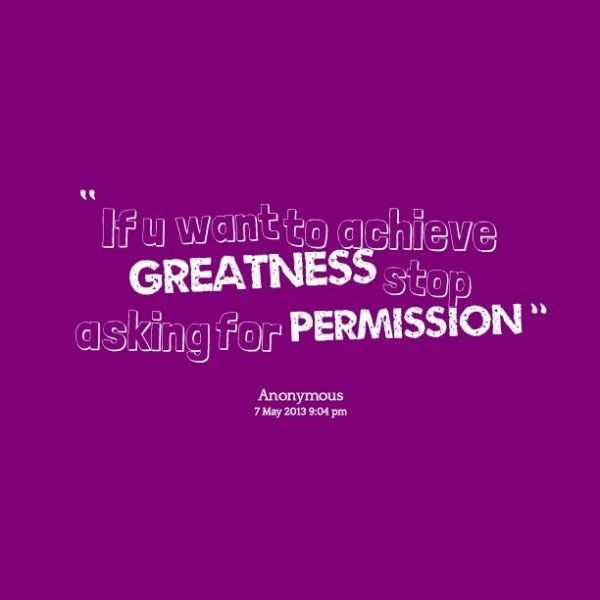 If you want to achieve greatness stop asking for permission 001