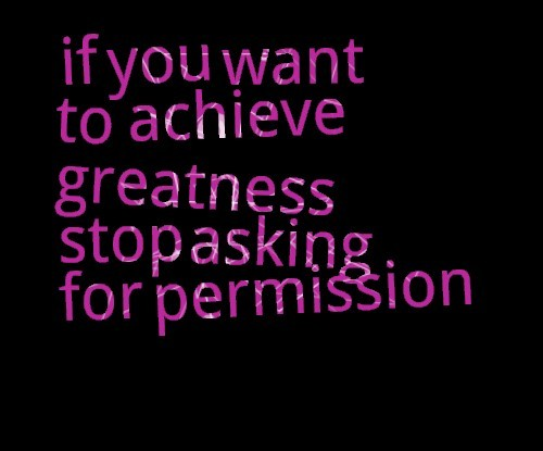 If you want to achieve greatness stop asking for permission 002