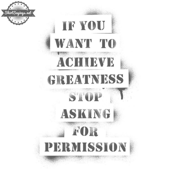 If you want to achieve greatness stop asking for permission 1