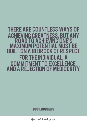 There are countless ways of achieving greatness but any road to achieving ones maxim
