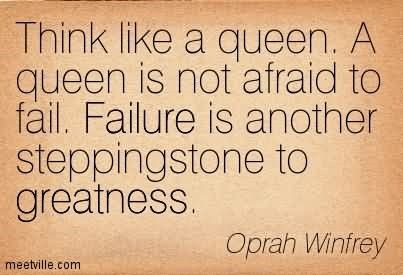 Think like a queen a queen is not afraid to fail failure is another stepping stone t