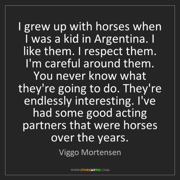 Viggo Mortensen: I grew up with horses when I was a kid in Argentina....
