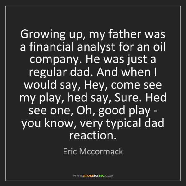 Eric Mccormack: Growing up, my father was a financial analyst for an...