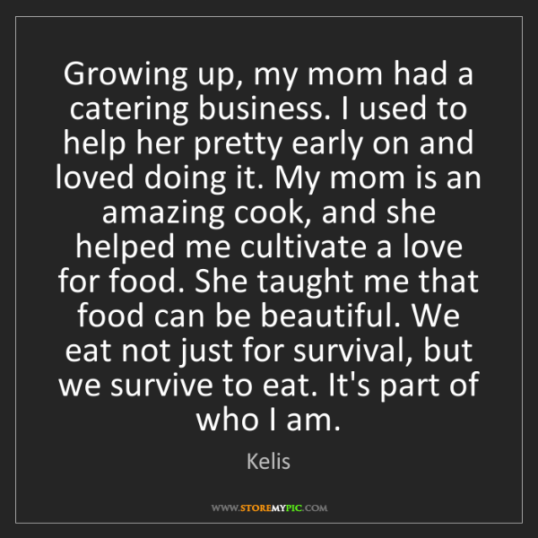 Kelis: Growing up, my mom had a catering business. I used to...