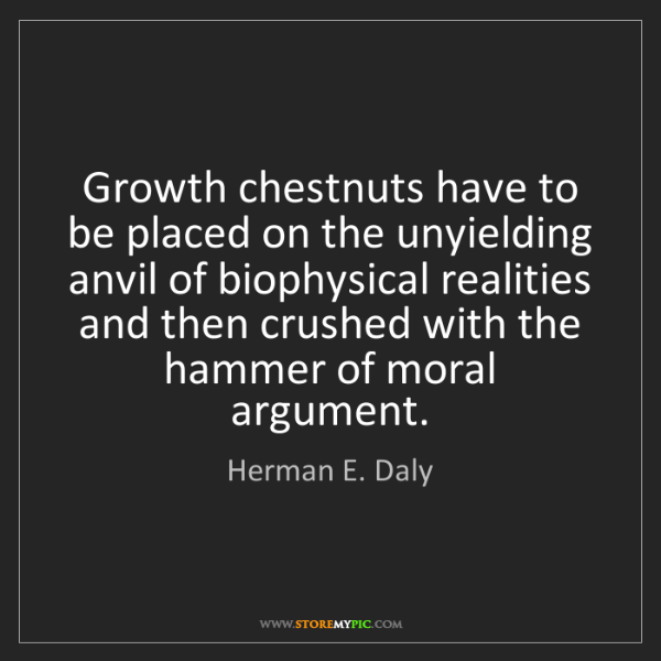Herman E. Daly: Growth chestnuts have to be placed on the unyielding...