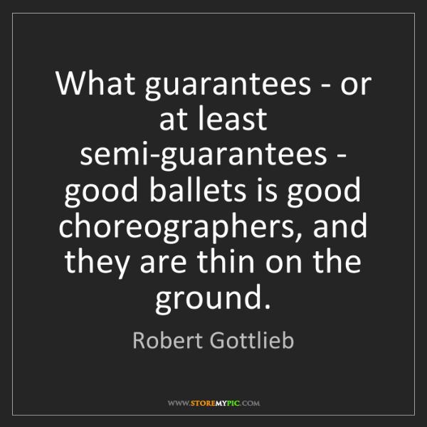 Robert Gottlieb: What guarantees - or at least semi-guarantees - good...