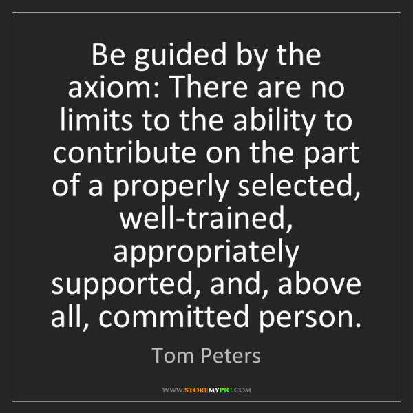 Tom Peters: Be guided by the axiom: There are no limits to the ability...
