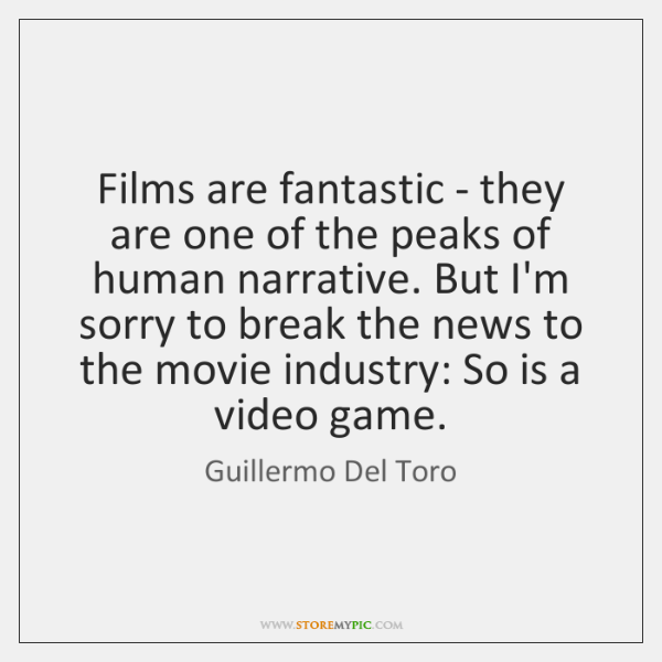 Films are fantastic - they are one of the peaks of human ...