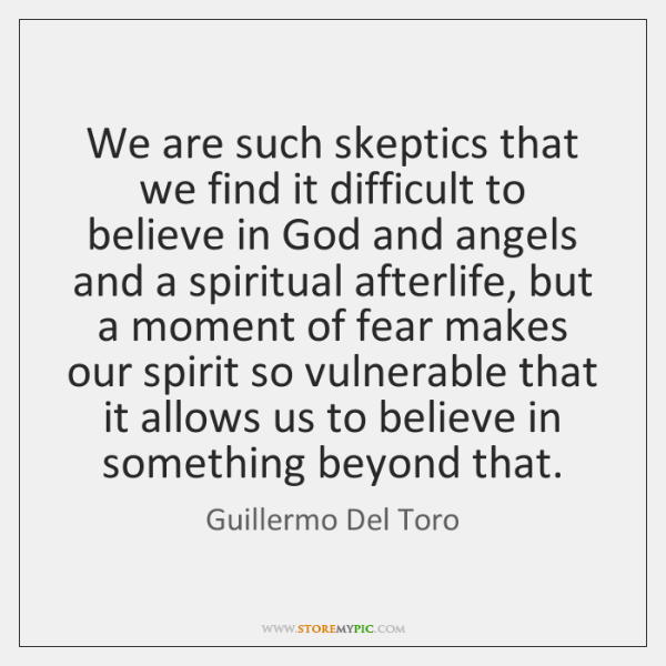 We are such skeptics that we find it difficult to believe in ...