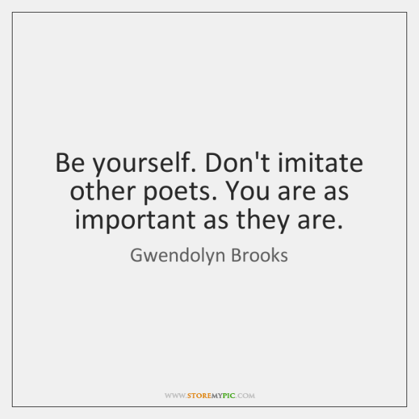 Be yourself. Don't imitate other poets. You are as important as they ...