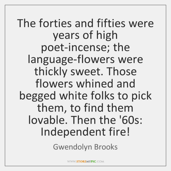The forties and fifties were years of high poet-incense; the language-flowers were ...
