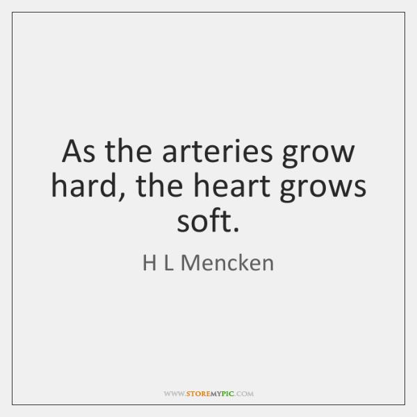 As the arteries grow hard, the heart grows soft.