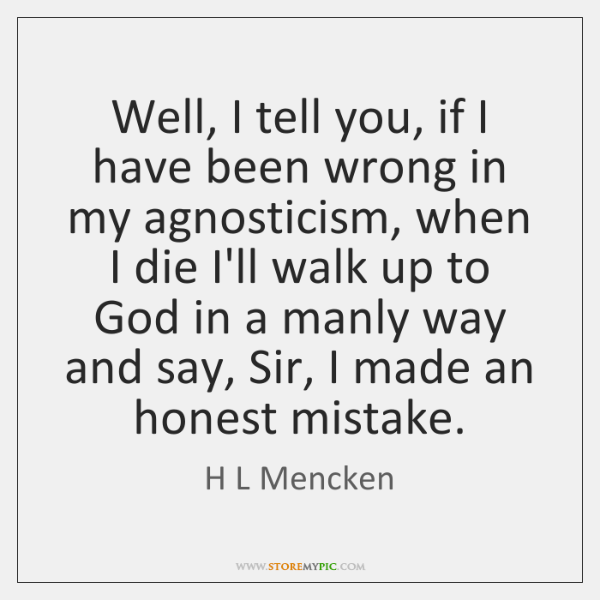 Well, I tell you, if I have been wrong in my agnosticism, ...