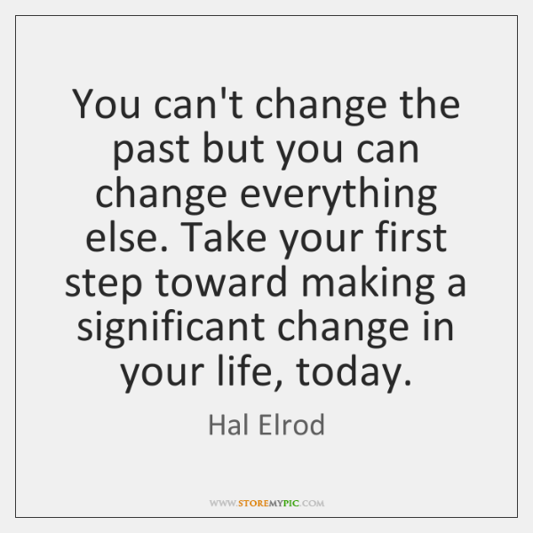 You can't change the past but you can change everything else. Take ...
