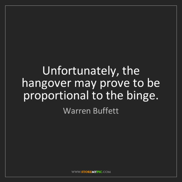 Warren Buffett: Unfortunately, the hangover may prove to be proportional...