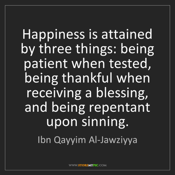 Ibn Qayyim Al-Jawziyya: Happiness is attained by three things: being patient...
