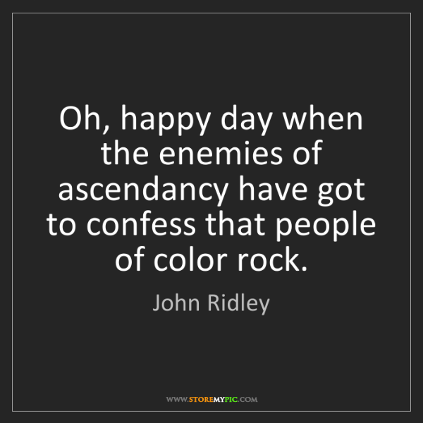John Ridley: Oh, happy day when the enemies of ascendancy have got...