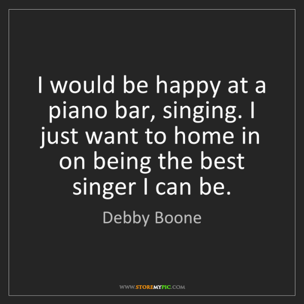 Debby Boone: I would be happy at a piano bar, singing. I just want...