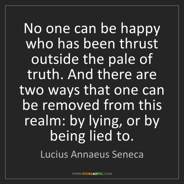 Lucius Annaeus Seneca: No one can be happy who has been thrust outside the pale...