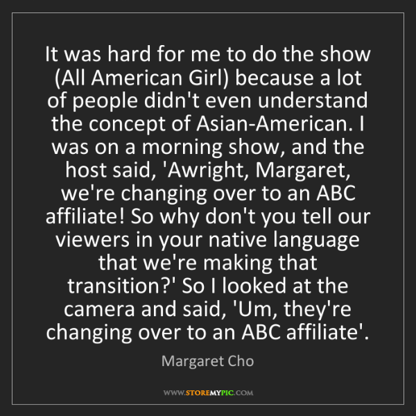 Margaret Cho: It was hard for me to do the show (All American Girl)...