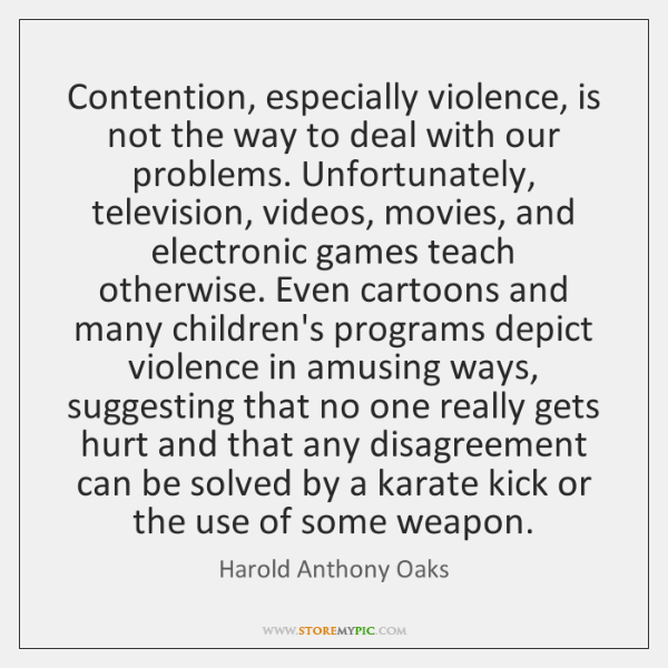 Contention, especially violence, is not the way to deal with our problems. ...