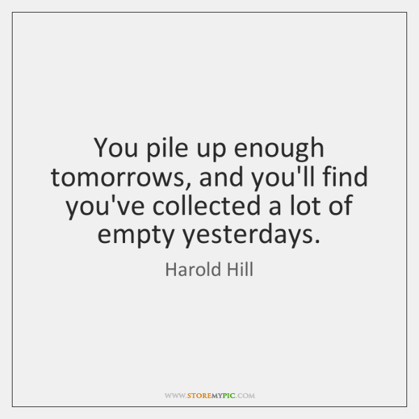 You pile up enough tomorrows, and you'll find you've collected a lot ...