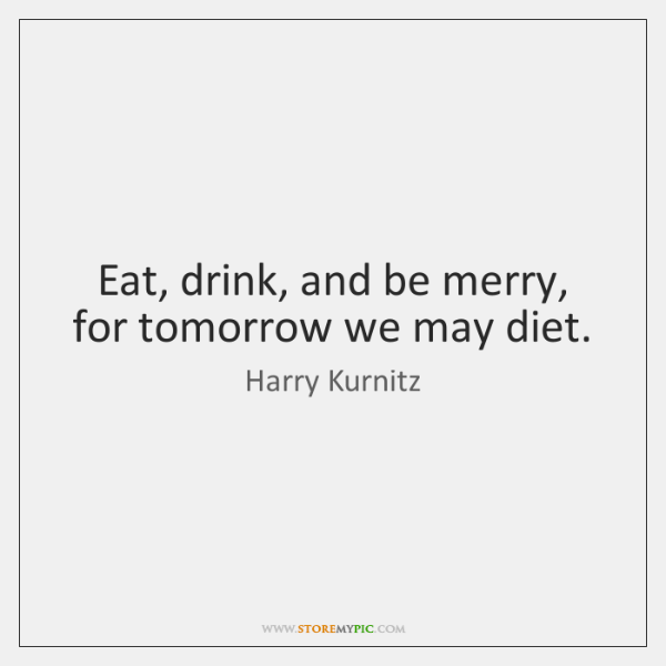 Eat, drink, and be merry, for tomorrow we may diet.