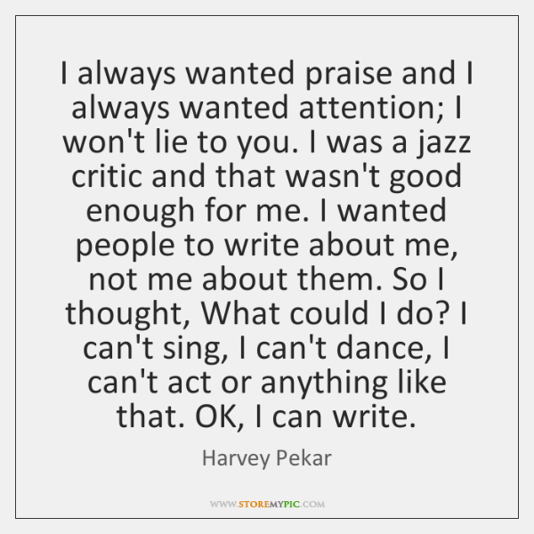 I always wanted praise and I always wanted attention; I won't lie ...