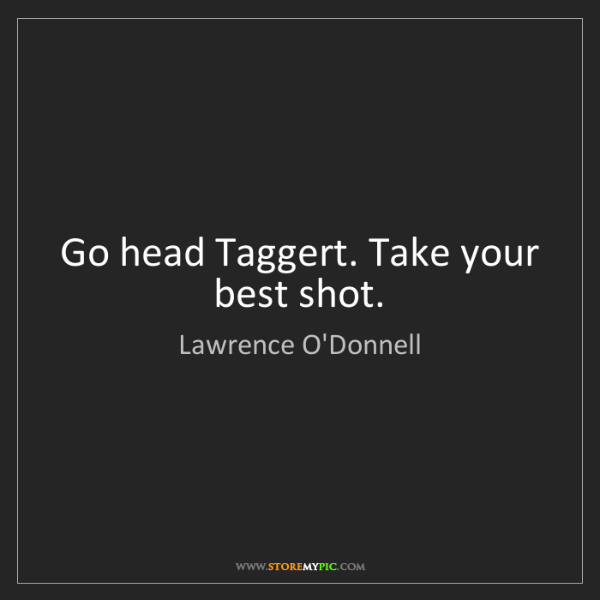 Lawrence O'Donnell: Go head Taggert. Take your best shot.