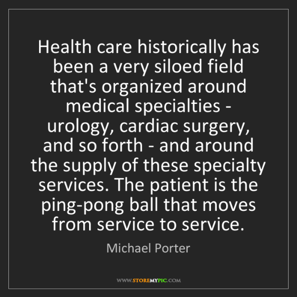 Michael Porter: Health care historically has been a very siloed field...