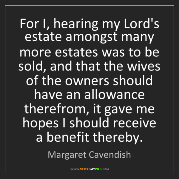 Margaret Cavendish: For I, hearing my Lord's estate amongst many more estates...