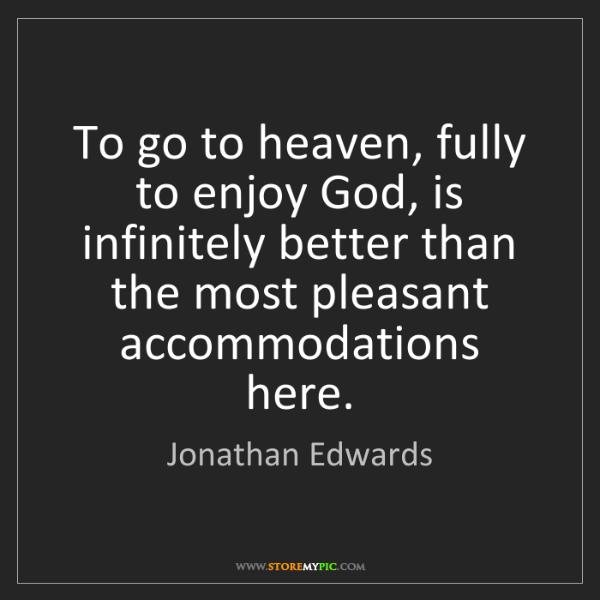 Jonathan Edwards: To go to heaven, fully to enjoy God, is infinitely better...