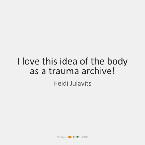 I love this idea of the body as a trauma archive!
