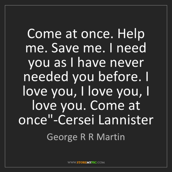 George R R Martin: Come at once. Help me. Save me. I need you as I have...