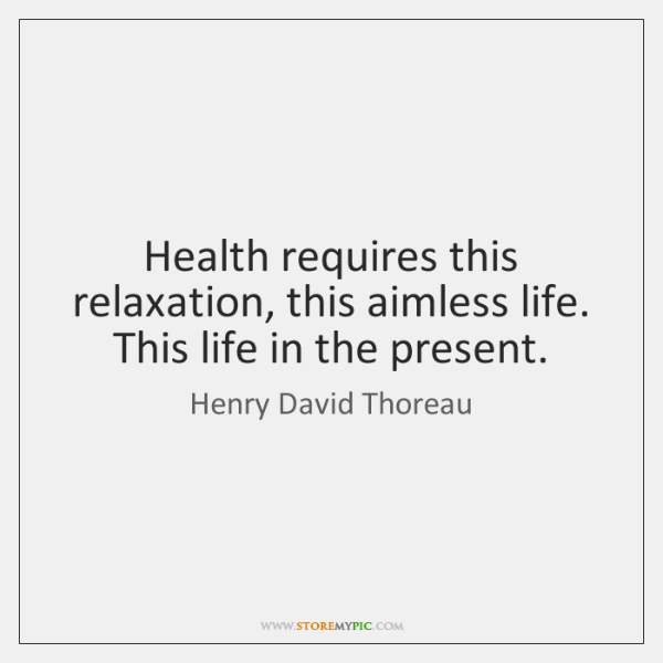 Health requires this relaxation, this aimless life. This life in the present.