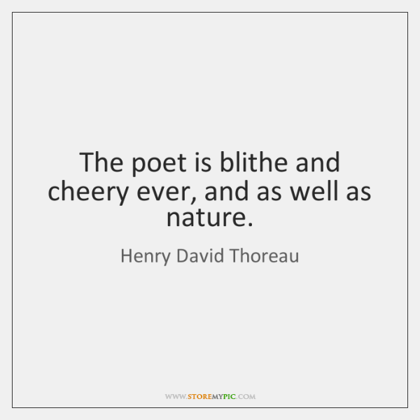 The poet is blithe and cheery ever, and as well as nature.