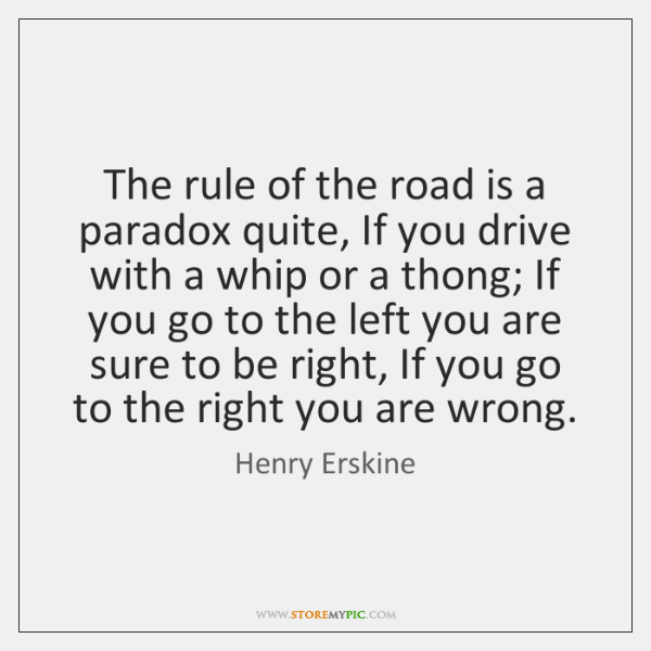The rule of the road is a paradox quite, If you drive ...