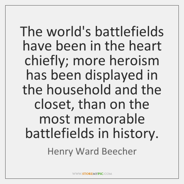 The world's battlefields have been in the heart chiefly; more heroism has ...